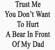 Trust Me You Don't Want To Hurt A Bear In Front Of My Dad  by supernova23
