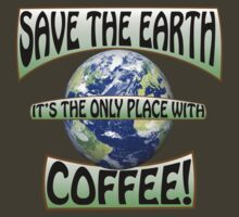 Save the earth! It's the only place with Coffee! by agricity