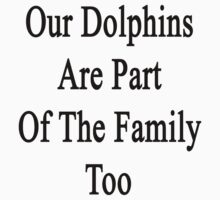 Our Dolphins Are Part Of The Family Too  by supernova23