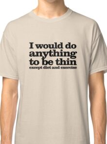 I would do anything to be thin... except diet and exercise Classic T-Shirt