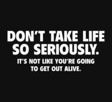 Don't Take Life So Seriously. It's Not Like You're Going To Get Out Alive. by BrightDesign