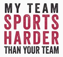 My Team Sports Harder Than Your Team by designsbybri