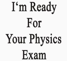 I'm Ready For Your Physics Exam  by supernova23