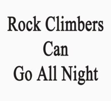 Rock Climbers Can Go All Night  by supernova23