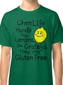 When Life Hands You Lemons, Be Grateful They Are Gluten Free Classic T-Shirt