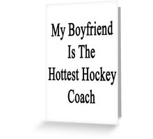 My Boyfriend Is The Hottest Hockey Coach  Greeting Card