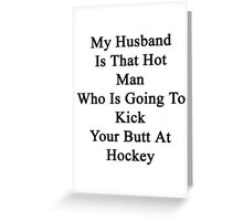 My Husband Is That Hot Man Who Is Going To Kick Your Butt At Hockey  Greeting Card