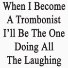 When I Become A Trombonist I'll Be The One Doing All The Laughing  by supernova23