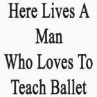 Here Lives A Man Who Loves To Teach Ballet  by supernova23
