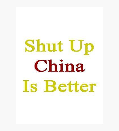 Shut Up China Is Better  Photographic Print