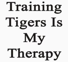 Training Tigers Is My Therapy  by supernova23
