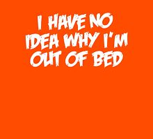 Why Im Out Of Bed Unisex T-Shirt