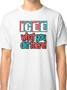 ICEE What You Did There! Classic T-Shirt