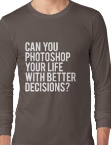CAN YOU PHOTOSHOP YOUR LIFE WITH BETTER DECISIONS? Long Sleeve T-Shirt