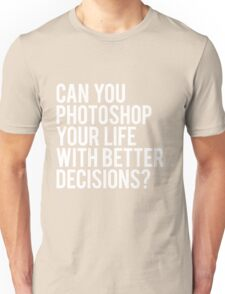 CAN YOU PHOTOSHOP YOUR LIFE WITH BETTER DECISIONS? Unisex T-Shirt