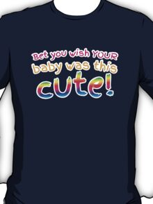 Bet you wish your baby was this CUTE! T-Shirt