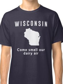 Wisconsin. Come smell our dairy air Classic T-Shirt