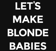 Let's Make Blonde Babies [White Ink] by FreshThreadShop