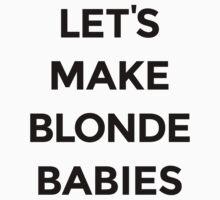 Let's Make Blonde Babies by FreshThreadShop