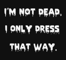 Im Not Dead, I Only Dress That Way. by BoringMaddie