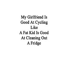 My Girlfriend Is Good At Cycling Like A Fat Kid Is Good At Cleaning Out A Fridge  by supernova23