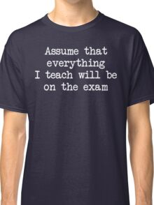 Assume that everything I teach will be on the exam Classic T-Shirt