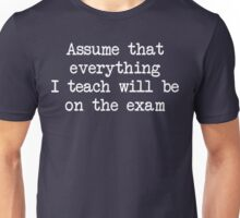 Assume that everything I teach will be on the exam Unisex T-Shirt