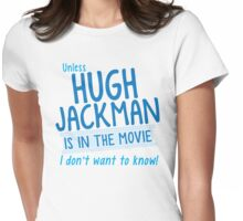 Unless Hugh Jackman is in the movie I don't want to know Womens Fitted T-Shirt