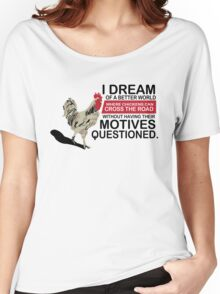 I Dream of a Better World Where Chickens Cross the Road Funny T-Shirt Women's Relaxed Fit T-Shirt