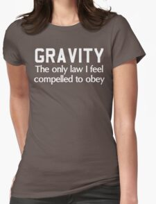 Gravity. The only law I feel compelled to obey  Womens Fitted T-Shirt