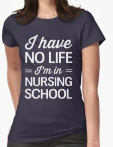 I have no life I'm in nursing school Womens Fitted T-Shirt
