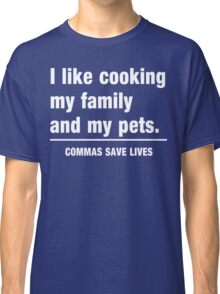 I look cooking my family and my pets. Commas save lives Classic T-Shirt