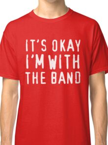 It's okay I'm with the band Classic T-Shirt