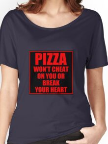 Pizza Won't Cheat On You Or Break Your Heart Women's Relaxed Fit T-Shirt