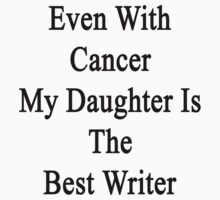 Even With Cancer My Daughter Is The Best Writer  by supernova23