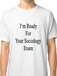 I'm Ready For Your Sociology Exam  Classic T-Shirt