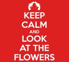 KEEP CALM AND LOOK AT THE FLOWERS by 44lucy44