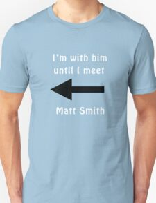 I'm with him until I meet Matt Smith Unisex T-Shirt