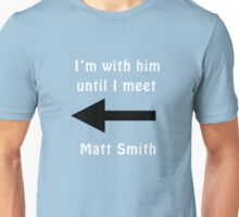 I'm with him until I meet Matt Smith Unisex T-Shirt
