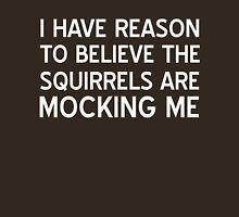 I have reason to believe squirrels are mocking me Unisex T-Shirt