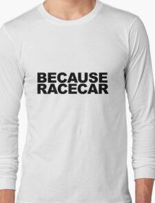 Because Racecar! Long Sleeve T-Shirt