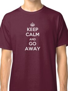 Keep Calm and Go Away Classic T-Shirt
