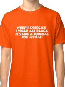 When I exercise, I wear all black. It's like a funeral for my fat. Classic T-Shirt