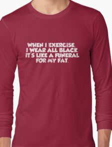 When I exercise, I wear all black. It's like a funeral for my fat. Long Sleeve T-Shirt