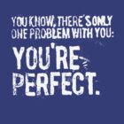 There is only one problem with you, your perfect. by fixtape