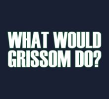 What Would Grissom Do? by PaulRoberts