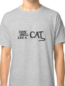 I May Smell Like a Cat Classic T-Shirt