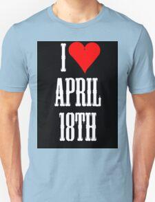 I love April 18th - April 18th Celebrate! Unisex T-Shirt