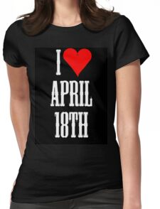 I love April 18th - April 18th Celebrate! Womens Fitted T-Shirt