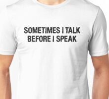 SOMETIMES I TALK BEFORE I SPEAK Unisex T-Shirt